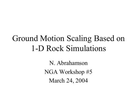 Ground Motion Scaling Based on 1-D Rock Simulations N. Abrahamson NGA Workshop #5 March 24, 2004.