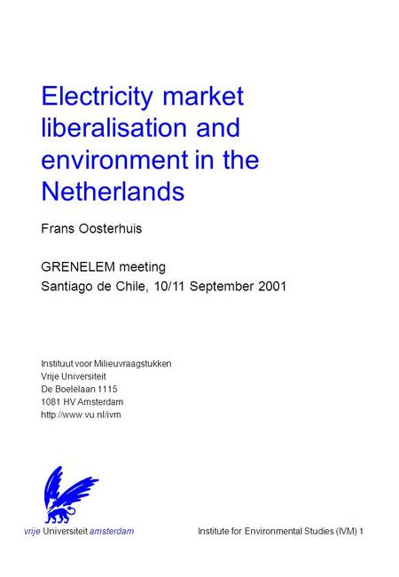 Vrije Universiteit amsterdam Institute for Environmental Studies (IVM) 1 Electricity market liberalisation and environment in the Netherlands Instituut.