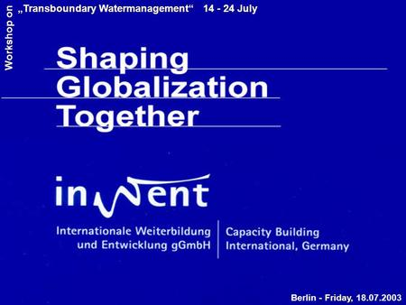 "Berlin - Friday, 18.07.2003 ""Transboundary Watermanagement"" 14 - 24 July Workshop on."