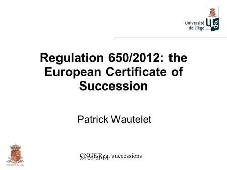 CNUE Reg. successions 24 03 2014 Regulation 650/2012: the European Certificate of Succession Patrick Wautelet.