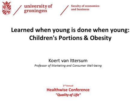 Koert van Ittersum Professor of Marketing and Consumer Well-being Learned when young is done when young: Children's Portions & Obesity 2 nd Annual Healthwise.