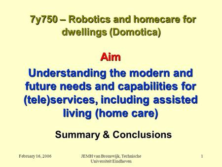 February 16, 2006JEMH van Bronswijk, Technische Universiteit Eindhoven 1 7y750 – Robotics and homecare for dwellings (Domotica) 7y750 – Robotics and homecare.
