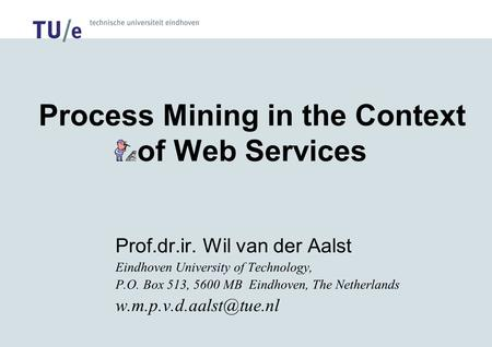 Process Mining in the Context of Web Services Prof.dr.ir. Wil van der Aalst Eindhoven University of Technology, P.O. Box 513, 5600 MB Eindhoven, The Netherlands.