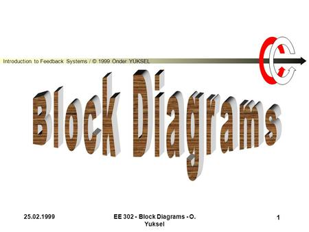 Introduction to Feedback Systems / © 1999 Önder YÜKSEL 25.02.1999EE 302 - Block Diagrams - O. Yuksel 1.
