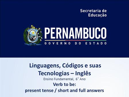 Linguagens, Códigos e suas Tecnologias – Inglês Ensino Fundamental, 6° Ano Verb to be: present tense / short and full answers.