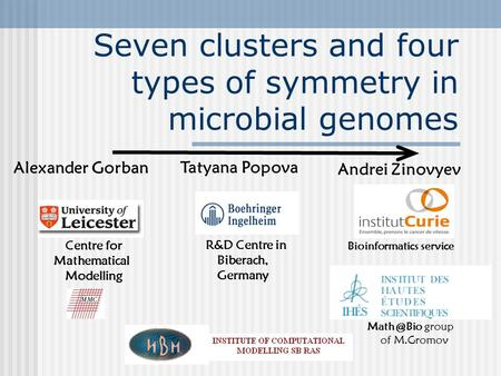 Seven clusters and four types of symmetry in microbial genomes Andrei Zinovyev Bioinformatics service group of M.Gromov Tatyana Popova R&D Centre.