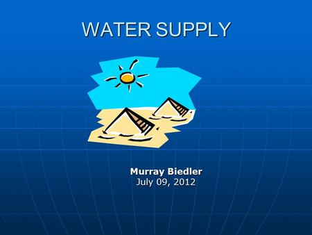 WATER SUPPLY Murray Biedler July 09, 2012. WATER NEEDS Drinking Food Prep Hygiene / Washing Agric / Stock.