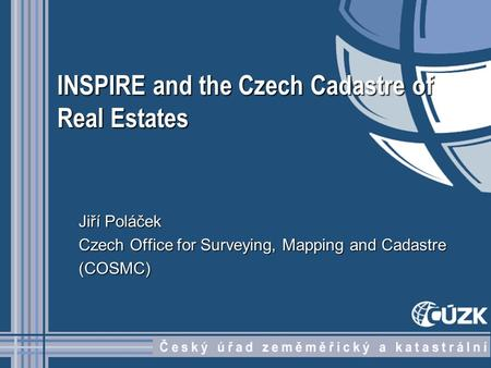 INSPIRE and the Czech Cadastre of Real Estates Jiří Poláček Czech Office for Surveying, Mapping and Cadastre (COSMC)