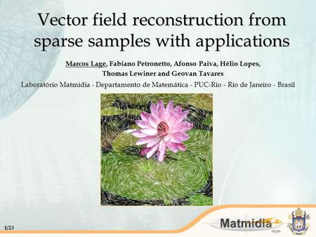 1/23 Vector field reconstruction from sparse samples with applications Marcos Lage, Fabiano Petronetto, Afonso Paiva, Hélio Lopes, Thomas Lewiner and Geovan.