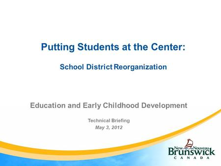 Putting Students at the Center: School District Reorganization Education and Early Childhood Development Technical Briefing May 3, 2012.