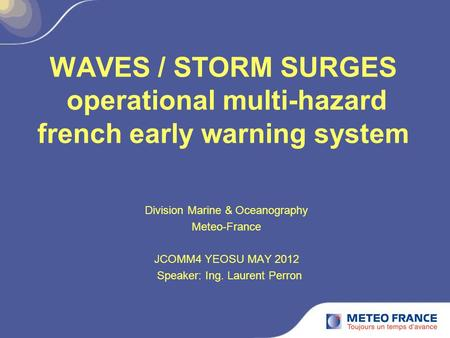 WAVES / STORM SURGES operational multi-hazard french early warning system Division Marine & Oceanography Meteo-France JCOMM4 YEOSU MAY 2012 Speaker: Ing.