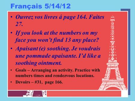 Français 5/14/12 Ouvrez vos livres á page 164. Faites 27. If you look at the numbers on my face you won't find 13 any place? Apaisant (e) soothing. Je.