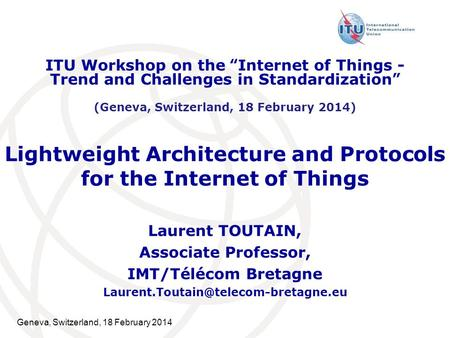 Geneva, Switzerland, 18 February 2014 Lightweight Architecture and Protocols for the Internet of Things Laurent TOUTAIN, Associate Professor, IMT/Télécom.