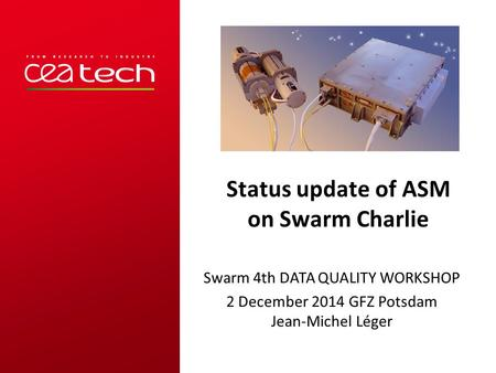 Status update of ASM on Swarm Charlie Swarm 4th DATA QUALITY WORKSHOP 2 December 2014 GFZ Potsdam Jean-Michel Léger.