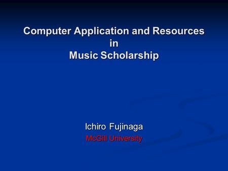 Computer Application and Resources in Music Scholarship Ichiro Fujinaga McGill University.
