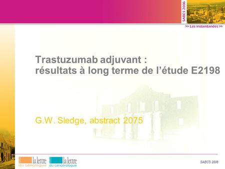 Trastuzumab adjuvant : résultats à long terme de l'étude E2198 G.W. Sledge, abstract 2075 SABCS 2006.