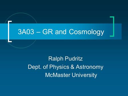 3A03 – GR and Cosmology Ralph Pudritz Dept. of Physics & Astronomy McMaster University.