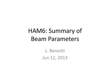 HAM6: Summary of Beam Parameters L. Barsotti Jun 12, 2013.