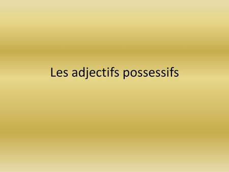 Les adjectifs possessifs. In English, how do we say that something belongs to someone? __________'s My Your His Hers Our Their.