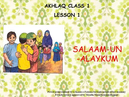 AKHLAQ CLASS 1 LESSON 1 SALAAM-UN -ALAYKUM Power point realized by a Kaniz-e-Fatema for isale sawab of her mummy French version approved by Moulla Nissarhoussen.