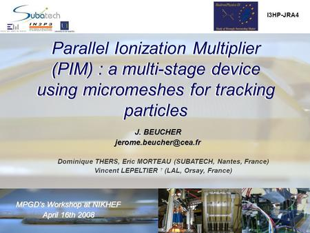 Parallel Ionization Multiplier (PIM) : a multi-stage device using micromeshes for tracking particles MPGD's Workshop at NIKHEF April 16th2008 April 16th.