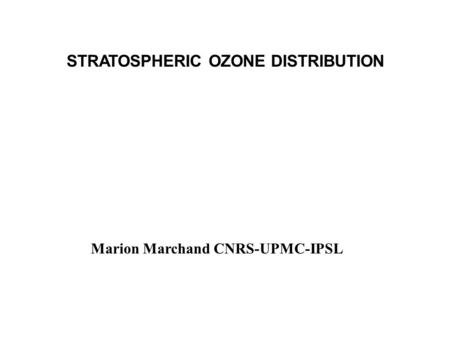 STRATOSPHERIC OZONE DISTRIBUTION Marion Marchand CNRS-UPMC-IPSL.