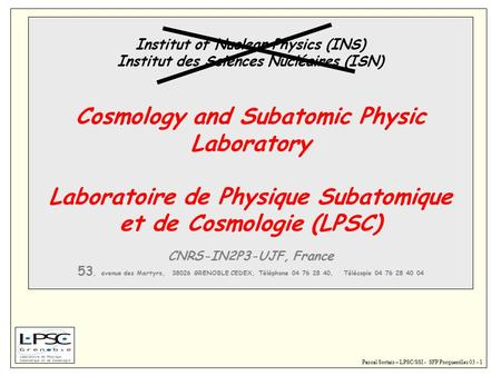 Pascal Sortais – LPSC/SSI - SFP Porquerolles 03 - 1 Institut of Nuclear Physics (INS) Institut des Sciences Nucléaires (ISN) Cosmology and Subatomic Physic.