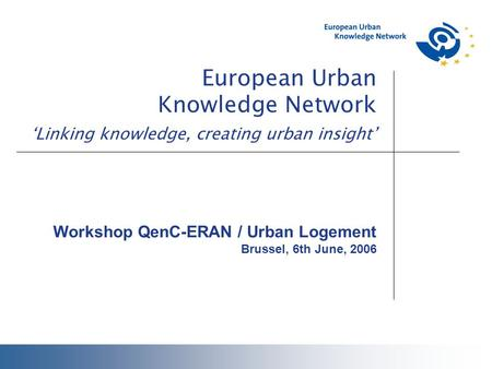 European Urban Knowledge Network 'Linking knowledge, creating urban insight' Workshop QenC-ERAN / Urban Logement Brussel, 6th June, 2006.