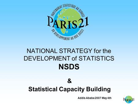 Addis Ababa 2007 May 4th NATIONAL STRATEGY for the DEVELOPMENT of STATISTICS NSDS & Statistical Capacity Building.