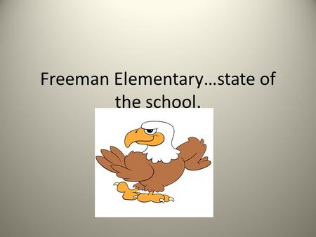 Freeman Elementary…state of the school.. Freeman Building Wide Goals Reading:  By May 2013, the percentage of K-2 students achieving benchmark standards.