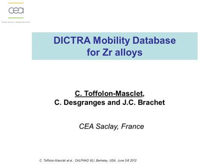 DICTRA Mobility Database for Zr alloys C. Toffolon-Masclet, C. Desgranges and J.C. Brachet CEA Saclay, France C. Toffolon-Masclet et al., CALPHAD XLI,