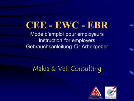 CEE - EWC - EBR Mode d'emploi pour employeurs Instruction for employers Gebrauchsanleitung für Arbeitgeber Makia & Veil Consulting.