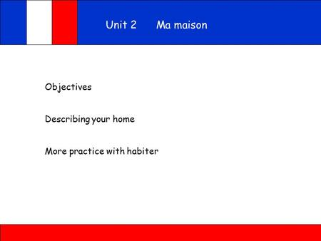 Objectives Describing your home More practice with habiter Unit 2 Ma maison.