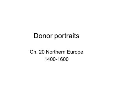 Donor portraits Ch. 20 Northern Europe 1400-1600.