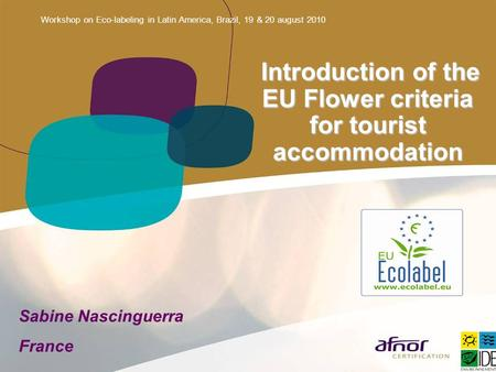 Workshop on Eco-labeling in Latin America, Brazil, 19 & 20 august 2010 Introduction of the EU Flower criteria for tourist accommodation Introduction of.