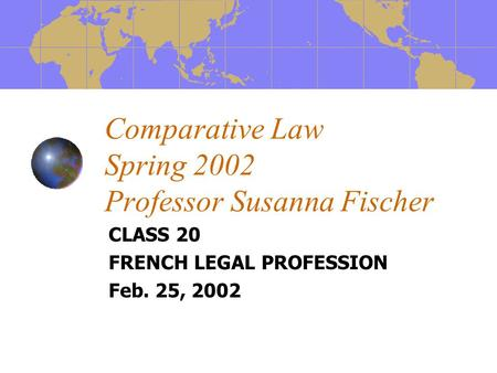 Comparative Law Spring 2002 Professor Susanna Fischer CLASS 20 FRENCH LEGAL PROFESSION Feb. 25, 2002.