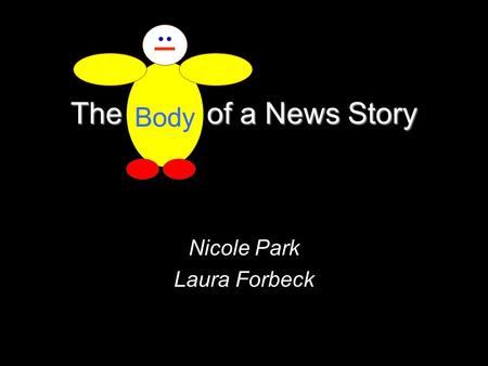The Body of a News Story Nicole Park Laura Forbeck Body.