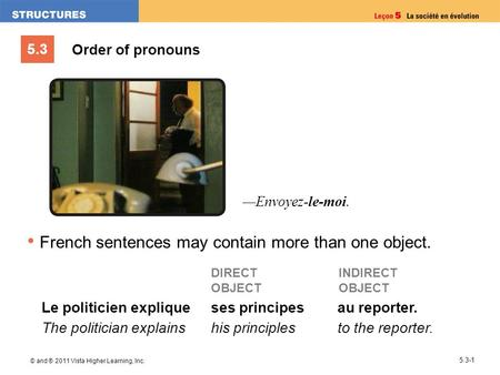 5.3 © and ® 2011 Vista Higher Learning, Inc. 5.3-1 Order of pronouns French sentences may contain more than one object. Le politicien explique The politician.