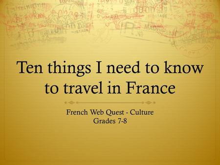Ten things I need to know to travel in France French Web Quest - Culture Grades 7-8.