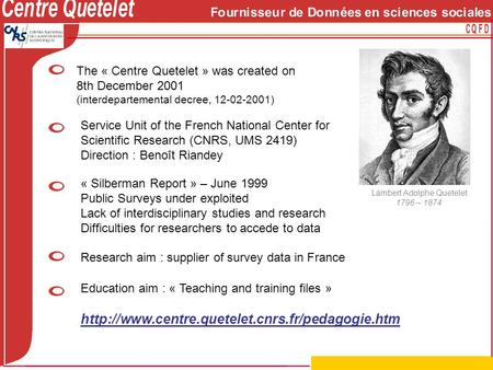 Lambert Adolphe Quetelet 1796 – 1874 The « Centre Quetelet » was created on 8th December 2001 (interdepartemental decree, 12-02-2001) Research aim : supplier.