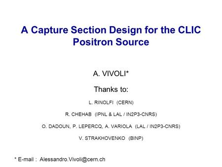 A Capture Section Design for the CLIC Positron Source A. VIVOLI* Thanks to: L. RINOLFI (CERN) R. CHEHAB (IPNL & LAL / IN2P3-CNRS) O. DADOUN, P. LEPERCQ,