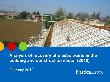 Analysis of recovery of plastic waste in the building and construction sector (2010) February 2012.