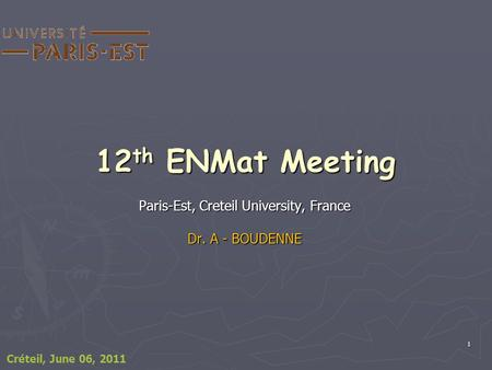 1 12 th ENMat Meeting Paris-Est, Creteil University, France Dr. A - BOUDENNE Créteil, June 06, 2011.