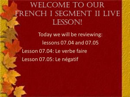 Welcome to our French I Segment II Live Lesson! Today we will be reviewing: lessons 07.04 and 07.05 Lesson 07.04: Le verbe faire Lesson 07.05: Le négatif.
