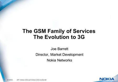 1 © NOKIA ART October 2002.ppt /October 2002/Joe Barrett The GSM Family of Services The Evolution to 3G Joe Barrett Director, Market Development Nokia.