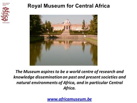 Royal Museum for Central Africa The Museum aspires to be a world centre of research and knowledge dissemination on past and present societies and natural.