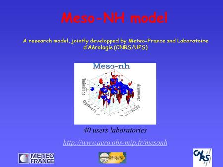 Meso-NH model 40 users laboratories  A research model, jointly developped by Meteo-France and Laboratoire d'Aérologie.