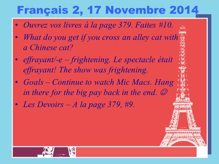 Français 2, 17 Novembre 2014 Ouvrez vos livres á la page 379. Faites #10. What do you get if you cross an alley cat with a Chinese cat? effrayant/-e –