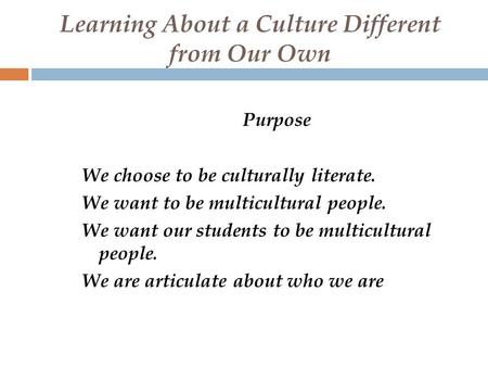 Learning About a Culture Different from Our Own Purpose We choose to be culturally literate. We want to be multicultural people. We want our students to.