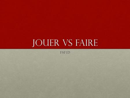 "Jouer Vs FAire FSF1D. Jouer Vs faire There are a couple of rules you can follow in order to know when to use each one. 1. Faire= ""to do"", ""to make"" Faire."